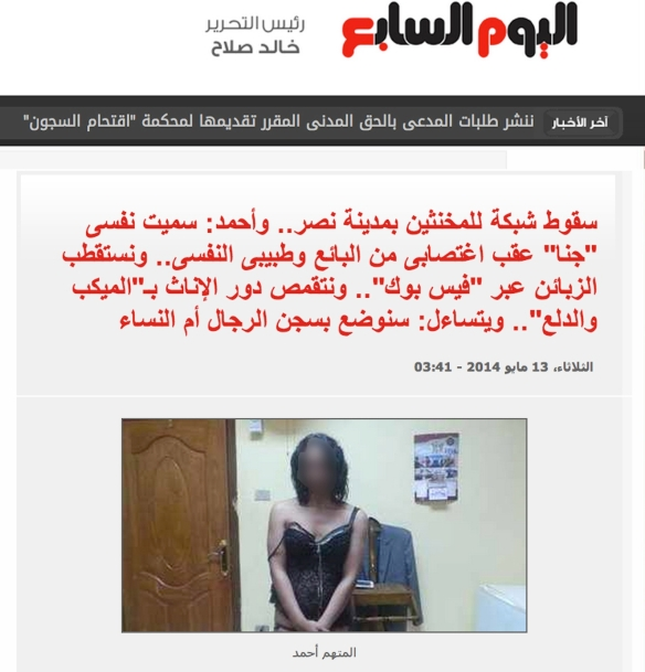 "Typical headline and photo from Youm7, spring 2014: ""Crackdown on a network of shemales in Nasr City. Ahmed says, 'I changed my name to Jana after being raped by the grocer and my psychologist. We get our clients from Facebook and we act like females by wearing makeup and adopting feminine attitudes. Are they going to put us in a men's or women's prison?"" Photo caption: ""Ahmed, the accused."" I blurred the face: Youm7  didn't."